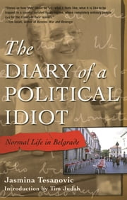 The Diary of a Political Idiot - Normal Life in Belgrade ebook by Jasmina Tesanovic,Tim Judah