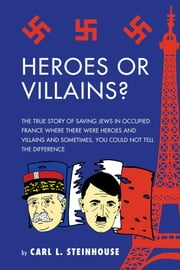 Heroes or Villains? - The True Story of Saving Jews in Occupied France Where There Were Heroes and Villains and Sometimes, You Could Not Tell the Difference ebook by Carl L. Steinhouse
