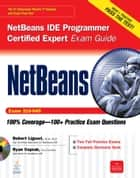 NetBeans IDE Programmer Certified Expert Exam Guide (Exam 310-045) ebook by Robert Liguori, Ryan Cuprak