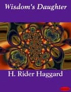 Wisdom's Daughter ebook by H. Rider Haggard