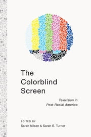 The Colorblind Screen - Television in Post-Racial America ebook by Sarah Nilsen,Sarah E. Turner