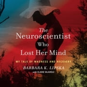 The Neuroscientist Who Lost Her Mind - My Tale of Madness and Recovery audiobook by Barbara K. Lipska