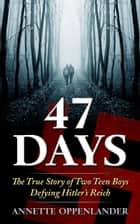 47 Days: The True Story of Two Teen Boys Defying Hitler's Reich ebook by Annette Oppenlander