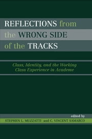 Reflections From the Wrong Side of the Tracks - Class, Identity, and the Working Class Experience in Academe ebook by Stephen L. Muzzatti, Vincent C. Samarco, Phyllis L. Baker,...