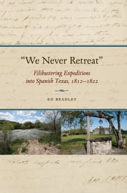 """We Never Retreat"" - Filibustering Expeditions into Spanish Texas, 1812-1822 ebook by Edward A. Bradley"