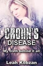 Crohn's Disease: My Truth Behind It All ebook by Leah Kobzan