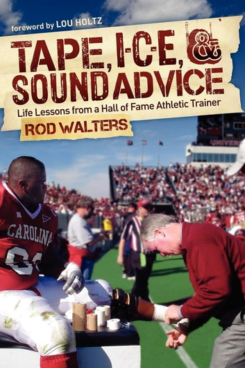 Tape, I-C-E, and Sound Advice - Life Lessons from a Hall of Fame Athletic Trainer ebook by Rod Walters