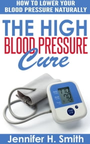 The High Blood Pressure Cure: How to Lower Your Blood Pressure Naturally ebook by Jennifer Smith