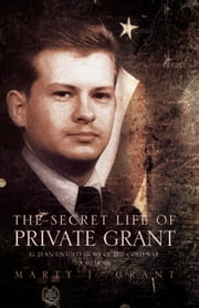 The Secret Life Of Private Grant - G: 21 An Untold Story of the Cold War, A Memoir ebook by Marty J. Grant