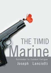 The Timid Marine - Surrender to Combat Fatigue ebook by Joseph Lanciotti