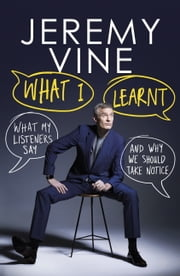 What I Learnt - What My Listeners Say  and Why We Should Hear Them ebook by Jeremy Vine
