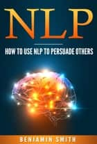 Neuro Linguistic Programming: How To Use NLP To Persuade Others eBook by Benjamin Smith