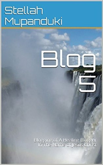 Blog 5 - Blogging of A Healing Blogger In The Name of Jesus Christ ebook by Stellah Mupanduki