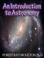 An Introduction to Astronomy - Take a Journey from Earth to the Moon, from the Sun to the Planets, to the Universe and Beyond ebook by Forest Ray Moulton, Ph.D.