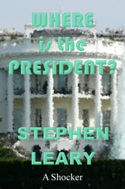 Where Is The President? ebook by Stephen Leary