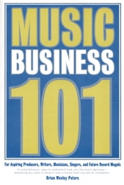 Music Business 101 ebook by Peters, Brian, Wesley