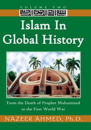 Islam in Global History: Volume Two - From the Death of Prophet Muhammed to the First World War ebook by Dr. Nazeer Ahmed
