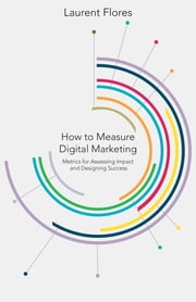 How to Measure Digital Marketing - Metrics for Assessing Impact and Designing Success ebook by Laurent Flores
