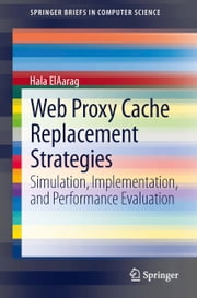 Web Proxy Cache Replacement Strategies - Simulation, Implementation, and Performance Evaluation ebook by Hala ElAarag,Sam Romano,Jake Cobb