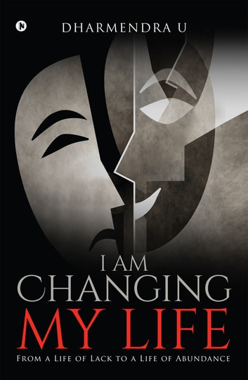 I Am Changing My Life - From a Life of Lack to a Life of Abundance ebook by Dharmendra U