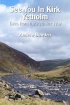 See You In Kirk Yetholm - Tales from the Pennine Way ebook by Andrew Bowden
