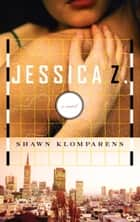 Jessica Z - A Novel ebook by Shawn Klomparens