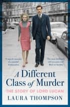 A Different Class of Murder - The Story of Lord Lucan ebook by