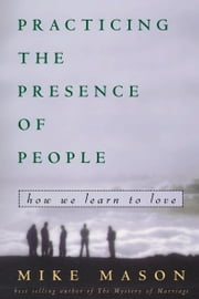 Practicing the Presence of People - How We Learn to Love ebook by Mike Mason