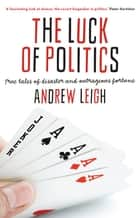 The Luck of Politics - True Tales of Disaster and Outrageous Fortune ebook by