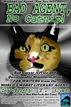 Bad Agent, No Catnip! Bad Career Advice and Questionable Misinformation from the World's Worst Literary Agent, Sydney T. Cat ebook by Sydney T. Cat