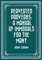 Perverted Proverbs: A Manual of Immorals for the Many ebook by Harry Graham