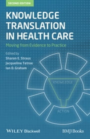 Knowledge Translation in Health Care - Moving from Evidence to Practice ebook by Sharon Straus,Jacqueline Tetroe,Ian D.  Graham