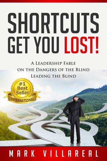 Shortcuts Get You Lost! - A Leadership Fable on the Dangers of the Blind Leading the Blind ebook by Mark Villareal