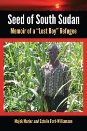 "Seed of South Sudan - Memoir of a ""Lost Boy"" Refugee ebook by Majok Marier,Estelle Ford-Williamson"