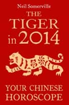 The Tiger in 2014: Your Chinese Horoscope ebook by Neil Somerville