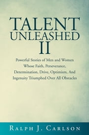 Talent Unleashed II - Powerful Stories of Men and Women Whose Faith, Perseverance, Determination, Drive, Optimism and Ingenuity Triumphed Over All Obstacles. ebook by Ralph J. Carlson