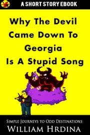 Why 'The Devil Came Down to Georgia' Is a Stupid Song ebook by William Hrdina