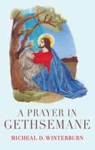 A Prayer in Gethsemane ebook by Micheal D. Winterburn