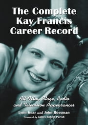 The Complete Kay Francis Career Record - All Film, Stage, Radio and Television Appearances ebook by Lynn Kear,John Rossman