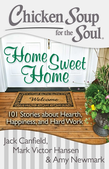 Chicken Soup for the Soul: Home Sweet Home - 101 Stories about Hearth, Happiness, and Hard Work eBook by Jack Canfield,Mark Victor Hansen,Amy Newmark