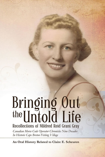 Bringing Out The Untold Life: Recollections of Mildred Reid Grant Gray - Recollections of Mildred Reid Grant Gray ebook by Claire  E. Scheuren