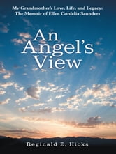 An Angel's View - My Grandmother's Love, Life, and Legacy: The Memoir of Ellen Cordelia Saunders ebook by Reginald E. Hicks