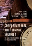 Craft Beverages and Tourism, Volume 1 - The Rise of Breweries and Distilleries in the United States ebook by Carol Kline, Susan L. Slocum, Christina T. Cavaliere