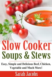 Slow Cooker Soups and Stews - Easy, Simple and Delicious Beef, Chicken, Vegetable and Much More! ebook by Sarah Jacobs