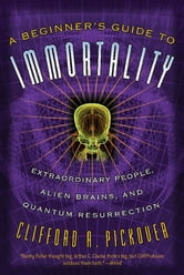 A Beginner's Guide to Immortality - Extraordinary People, Alien Brains, and Quantum Resurrection ebook by Clifford A. Pickover
