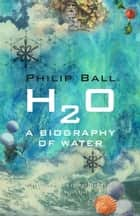 H2O - A Biography of Water ebook by Philip Ball