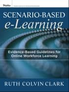 Scenario-based e-Learning - Evidence-Based Guidelines for Online Workforce Learning ebook by Ruth C. Clark, Richard E. Mayer