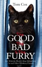 The Good, The Bad and The Furry - The Brand New Adventures of the World's Most Melancholy Cat and Other Whiskery Friends ebook by Tom Cox