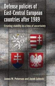 Defense policies of East-Central European countries after 1989 - Creating stability in a time of uncertainty eBook by James Peterson, Jacek Lubecki