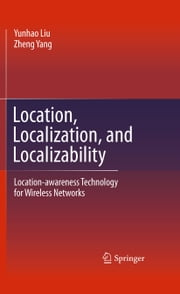 Location, Localization, and Localizability - Location-awareness Technology for Wireless Networks ebook by Yunhao Liu,Zheng Yang